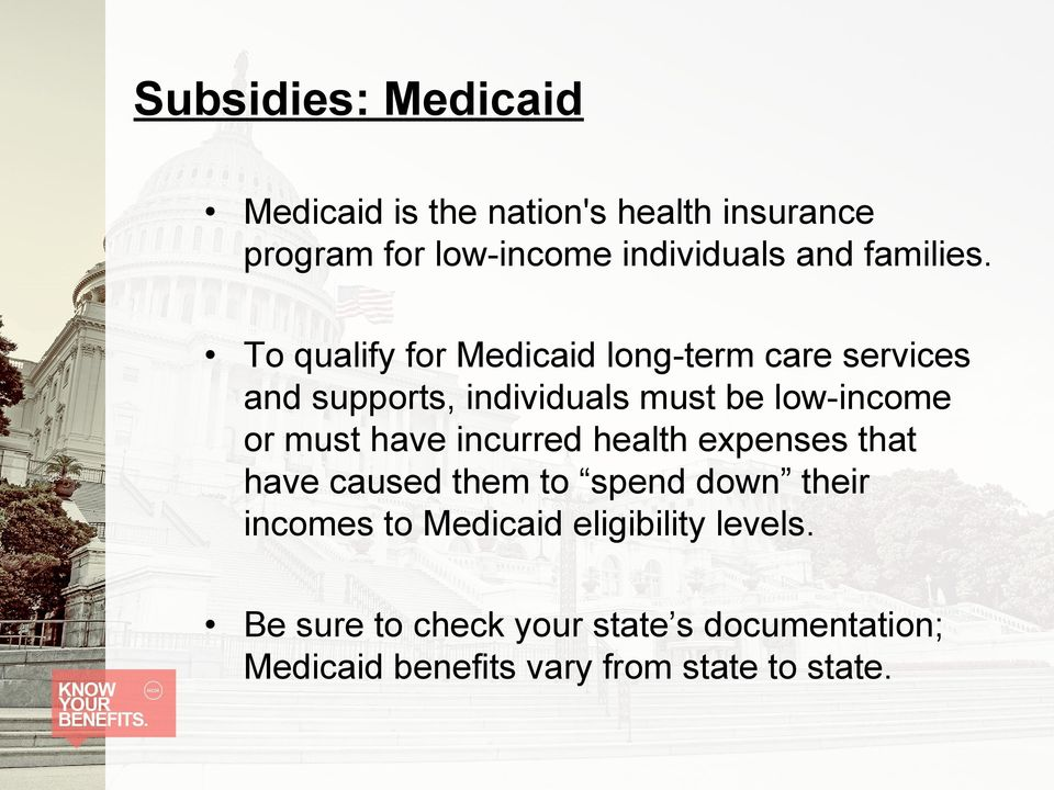 To qualify for Medicaid long-term care services and supports, individuals must be low-income or must