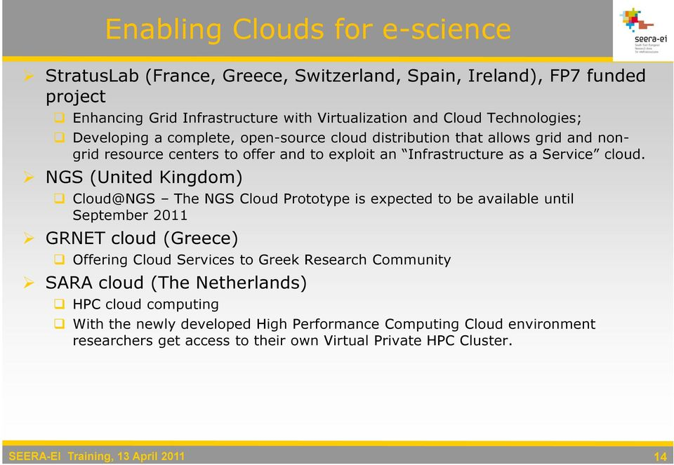 NGS (United Kingdom) Cloud@NGS The NGS Cloud Prototype is expected to be available until September 2011 GRNET cloud (Greece) Offering Cloud Services to Greek Research Community