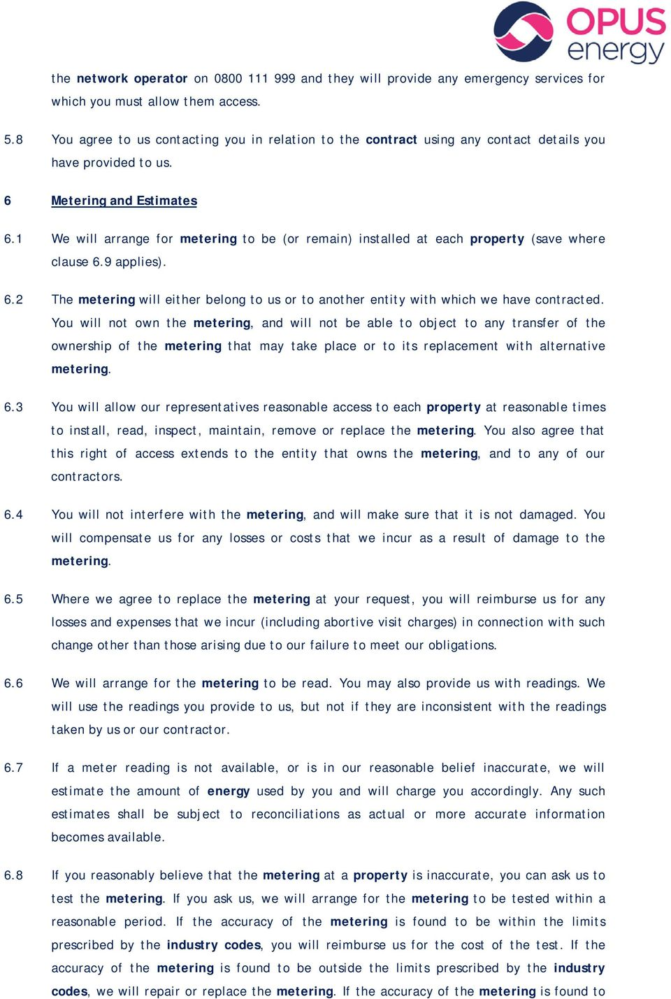 1 We will arrange for metering to be (or remain) installed at each property (save where clause 6.9 applies). 6.2 The metering will either belong to us or to another entity with which we have contracted.