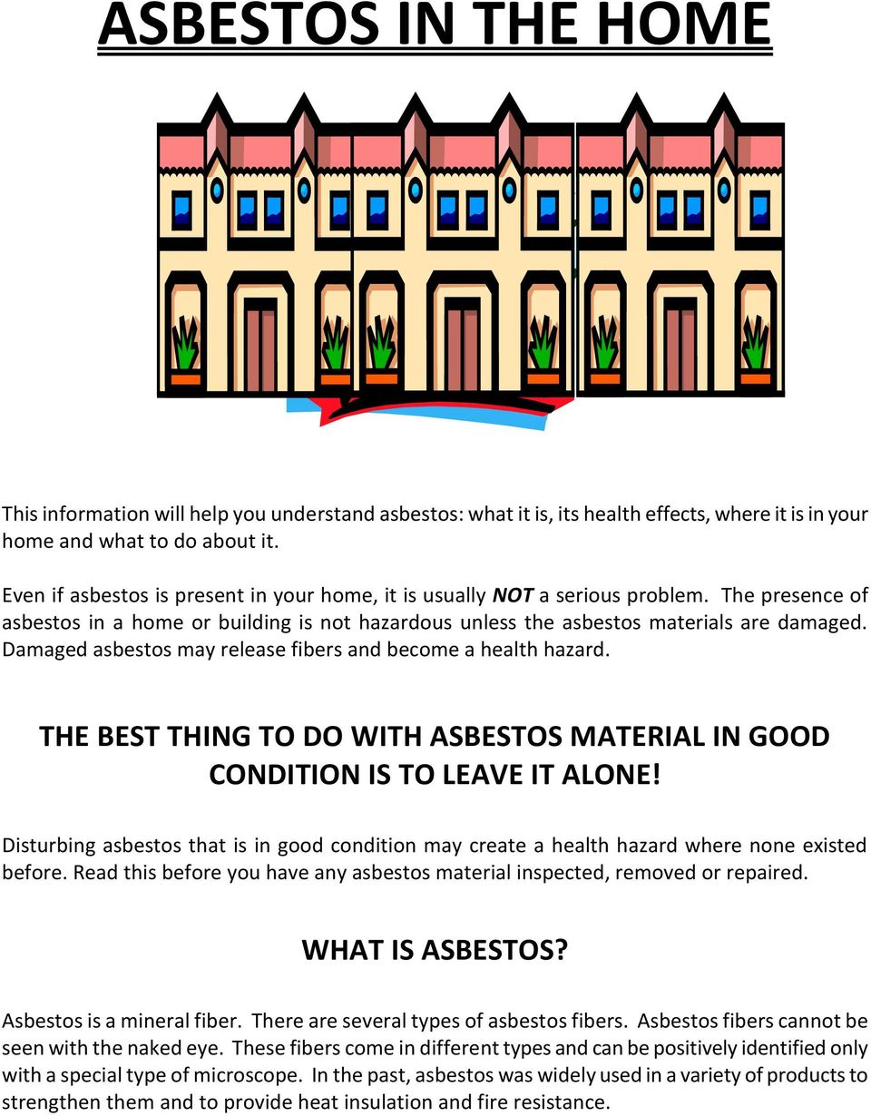 Damaged asbestos may release fibers and become a health hazard. THE BEST THING TO DO WITH ASBESTOS MATERIAL IN GOOD CONDITION IS TO LEAVE IT ALONE!