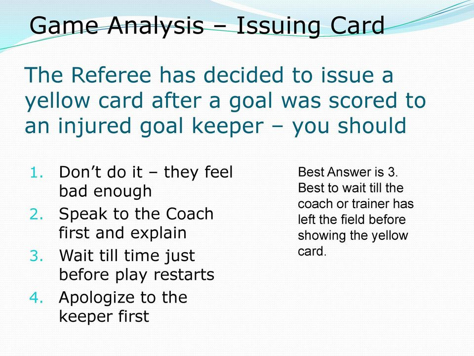 Speak to the Coach first and explain 3. Wait till time just before play restarts 4.