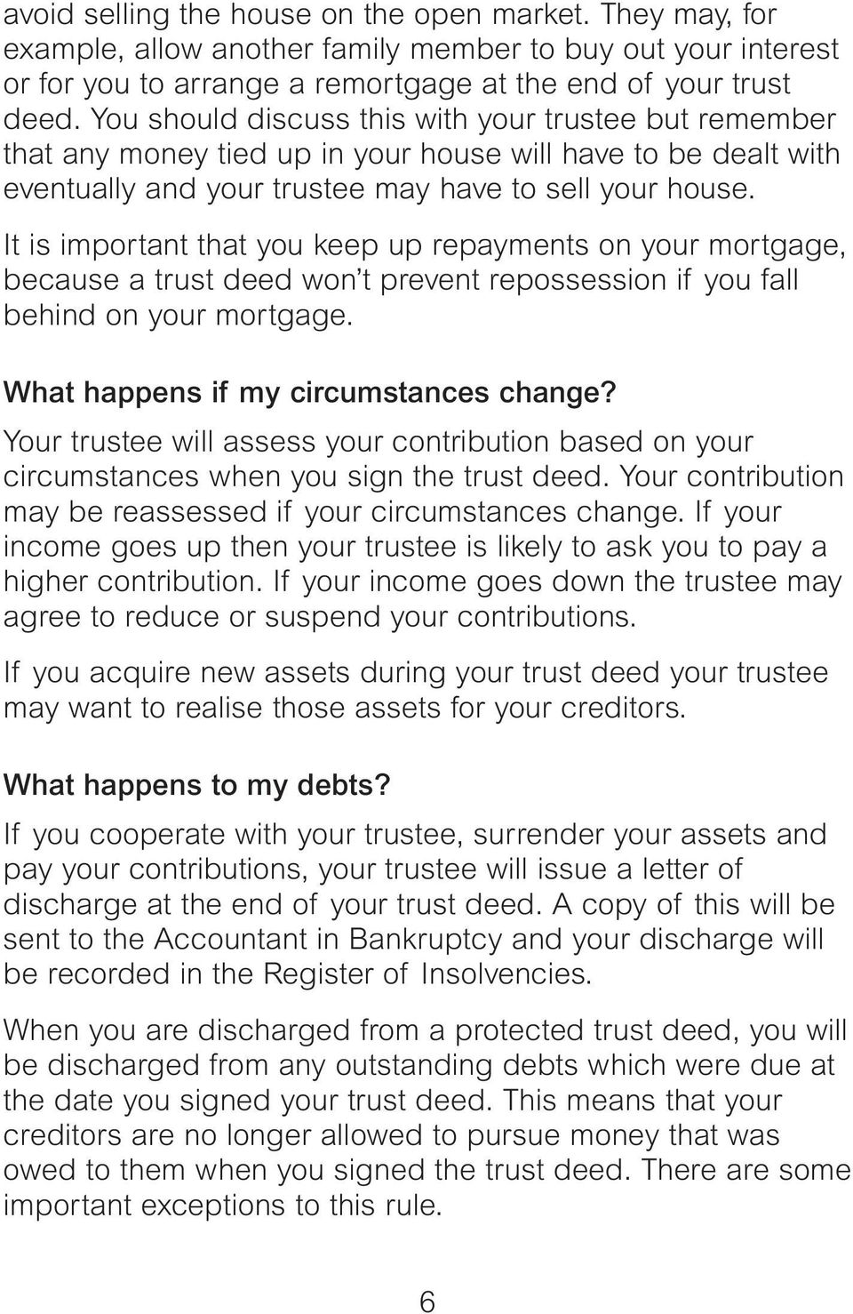 It is important that you keep up repayments on your mortgage, because a trust deed won t prevent repossession if you fall behind on your mortgage. What happens if my circumstances change?