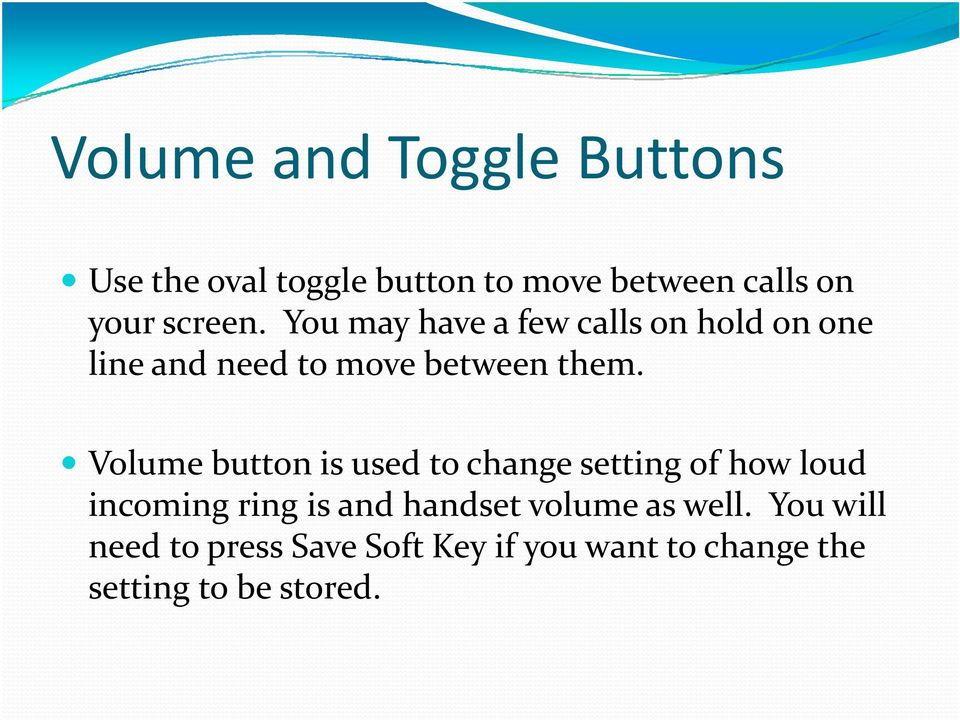 Volume button is used to change setting of how loud incoming ring is and handset