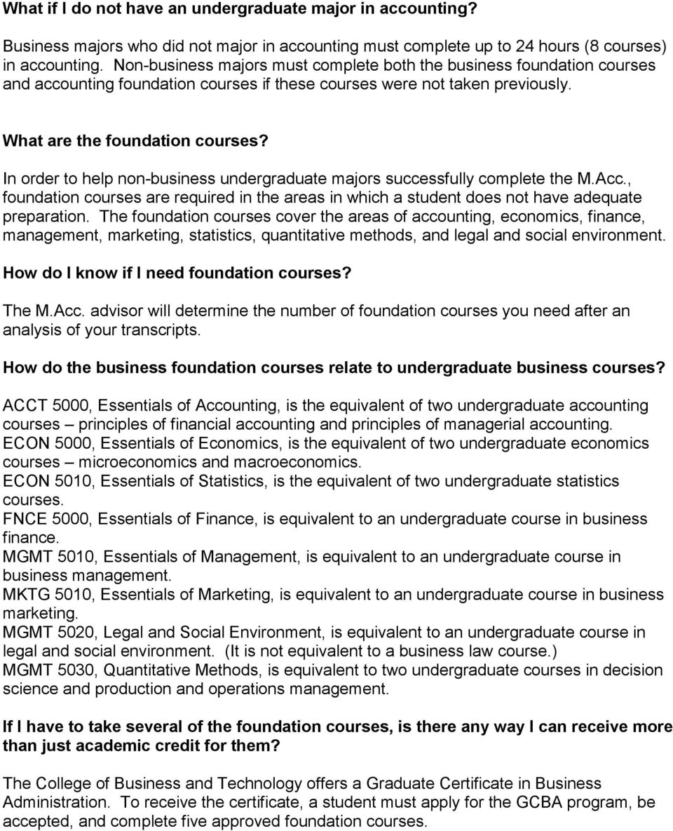 In order to help non-business undergraduate majors successfully complete the M.Acc., foundation courses are required in the areas in which a student does not have adequate preparation.