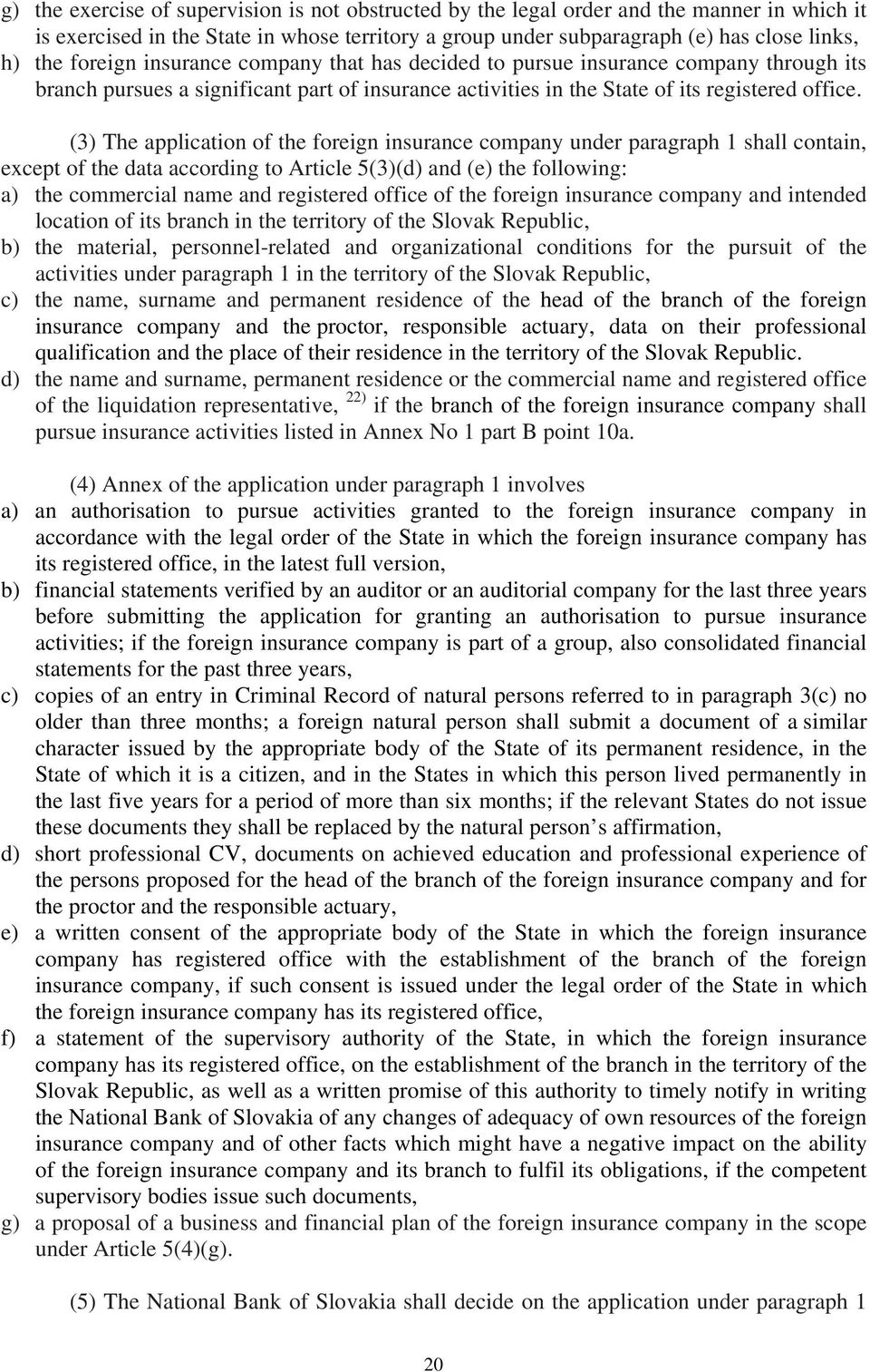 (3) The application of the foreign insurance company under paragraph 1 shall contain, except of the data according to Article 5(3)(d) and (e) the following: a) the commercial name and registered