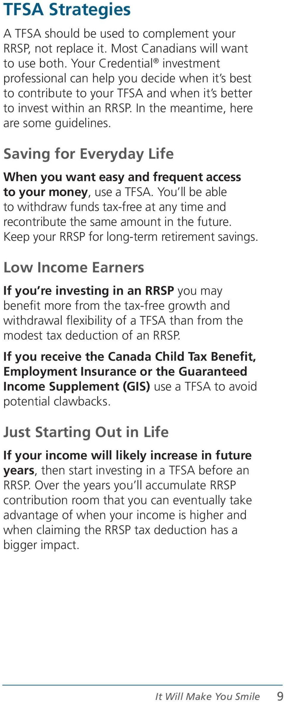 Saving for Everyday Life When you want easy and frequent access to your money, use a TFSA. You ll be able to withdraw funds tax-free at any time and recontribute the same amount in the future.