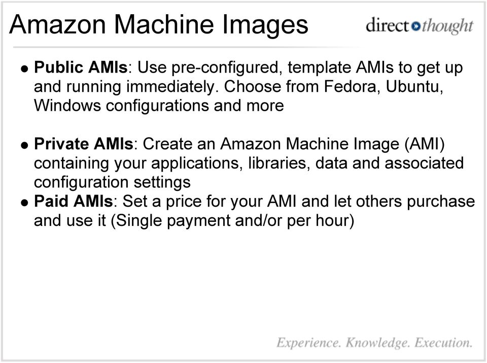 Choose from Fedora, Ubuntu, Windows configurations and more Private AMIs: Create an Amazon Machine
