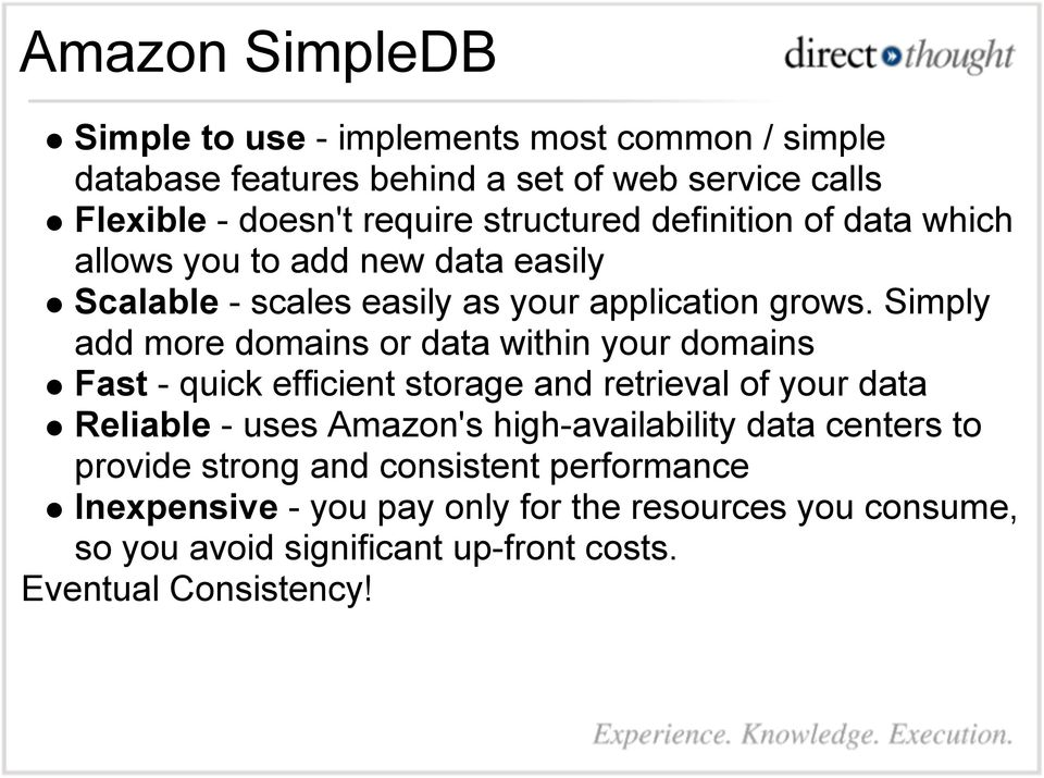 Simply add more domains or data within your domains Fast - quick efficient storage and retrieval of your data Reliable - uses Amazon's