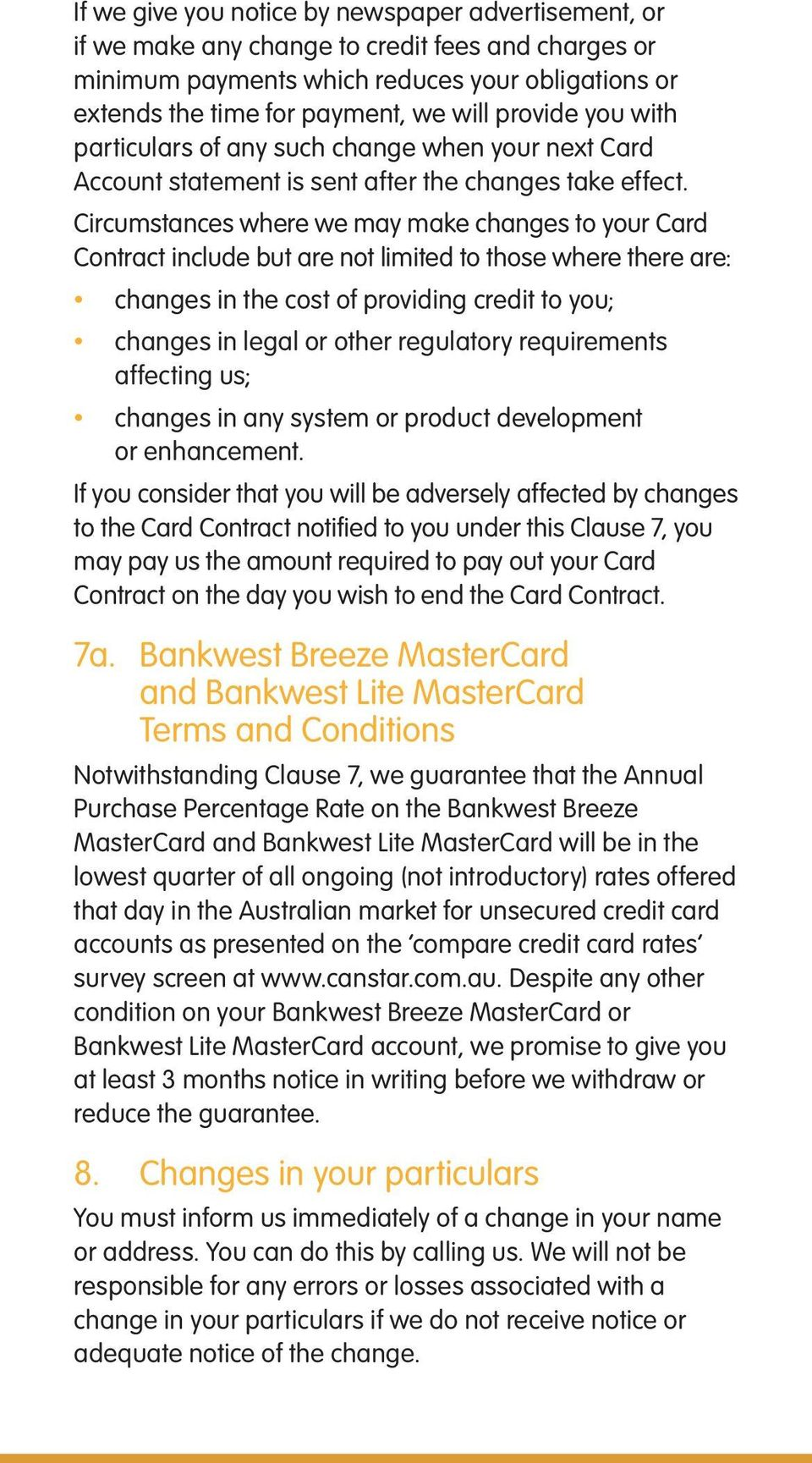 Circumstances where we may make changes to your Card Contract include but are not limited to those where there are: changes in the cost of providing credit to you; changes in legal or other