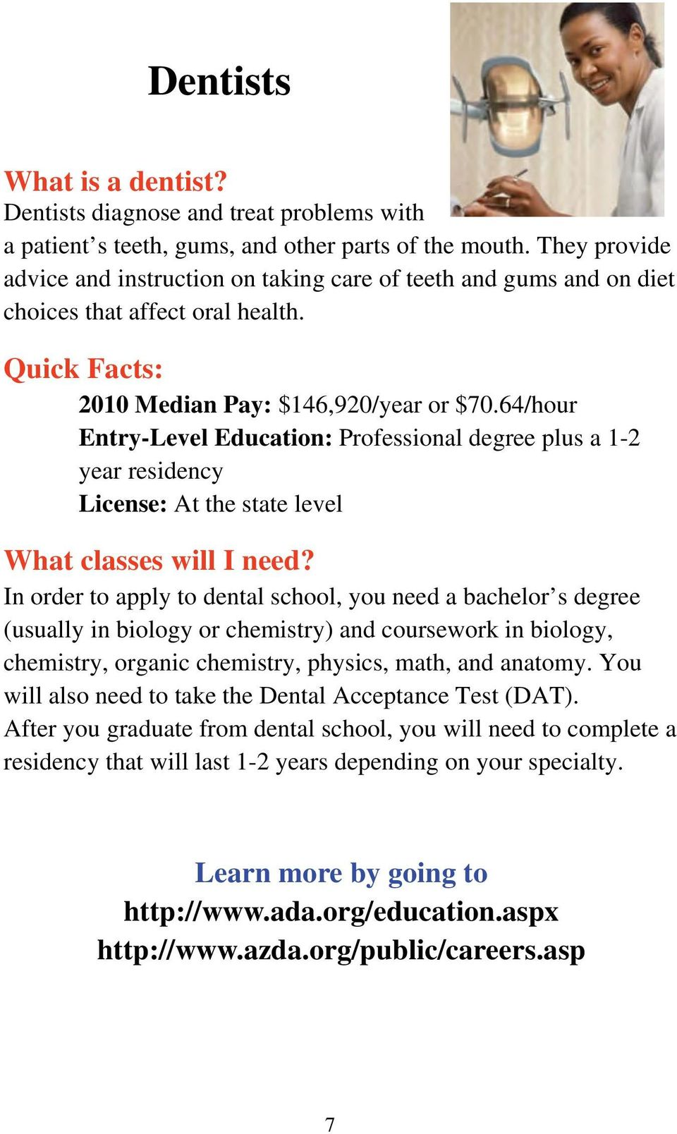 64/hour Entry-Level Education: Professional degree plus a 1-2 year residency License: At the state level In order to apply to dental school, you need a bachelor s degree (usually in biology or