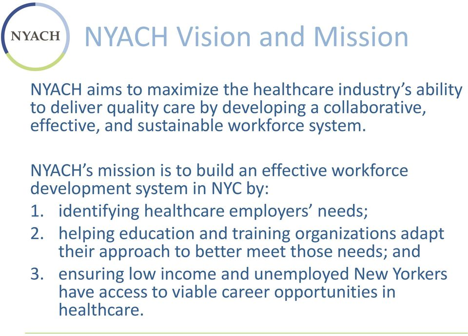 NYACH s mission is to build an effective workforce development system in NYC by: 1. identifying healthcare employers needs; 2.