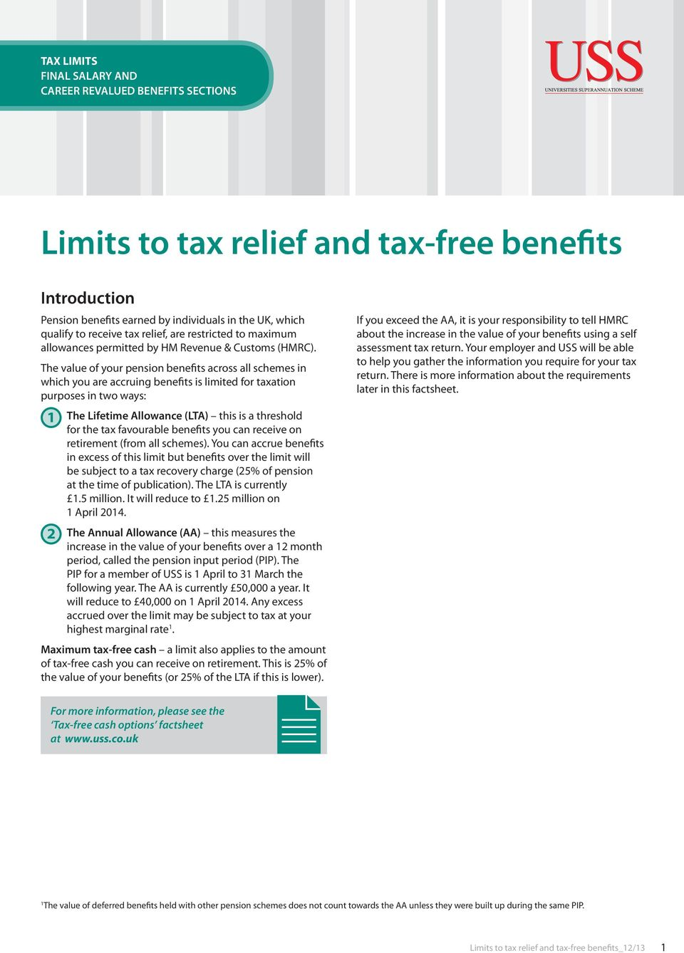 The value of your pension benefits across all schemes in which you are accruing benefits is limited for taxation purposes in two ways: 1 2 The Lifetime Allowance (LTA) this is a threshold for the tax
