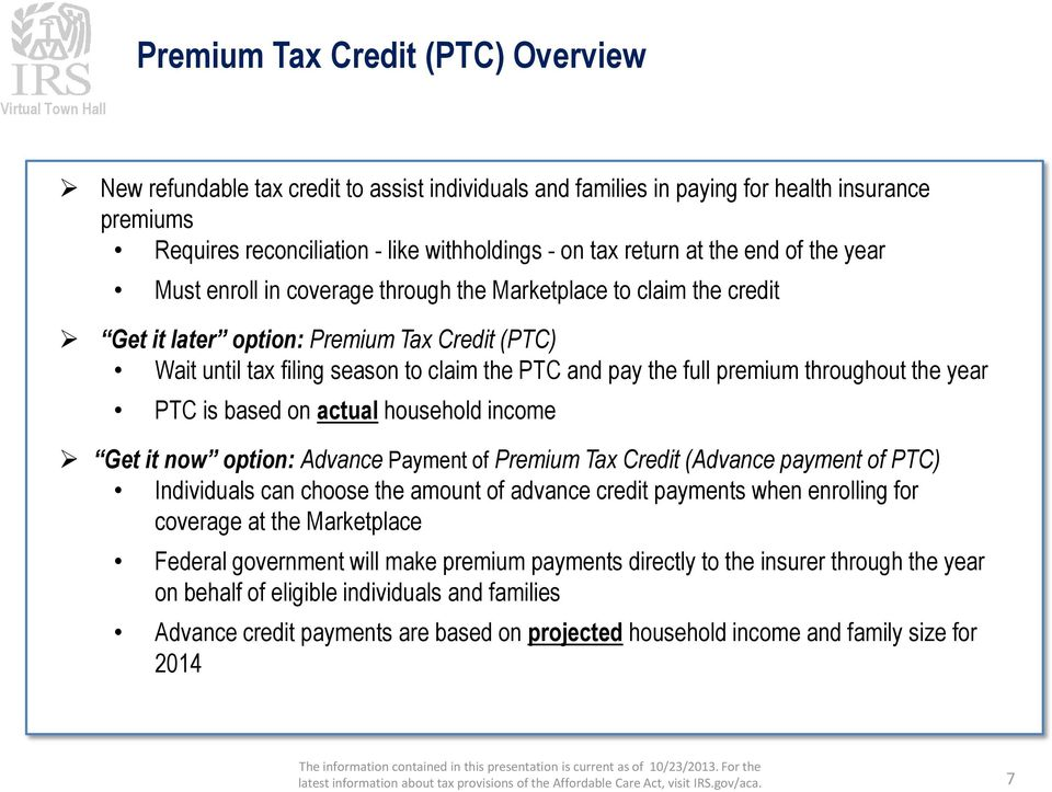 premium throughout the year PTC is based on actual household income Get it now option: Advance Payment of Premium Tax Credit (Advance payment of PTC) Individuals can choose the amount of advance