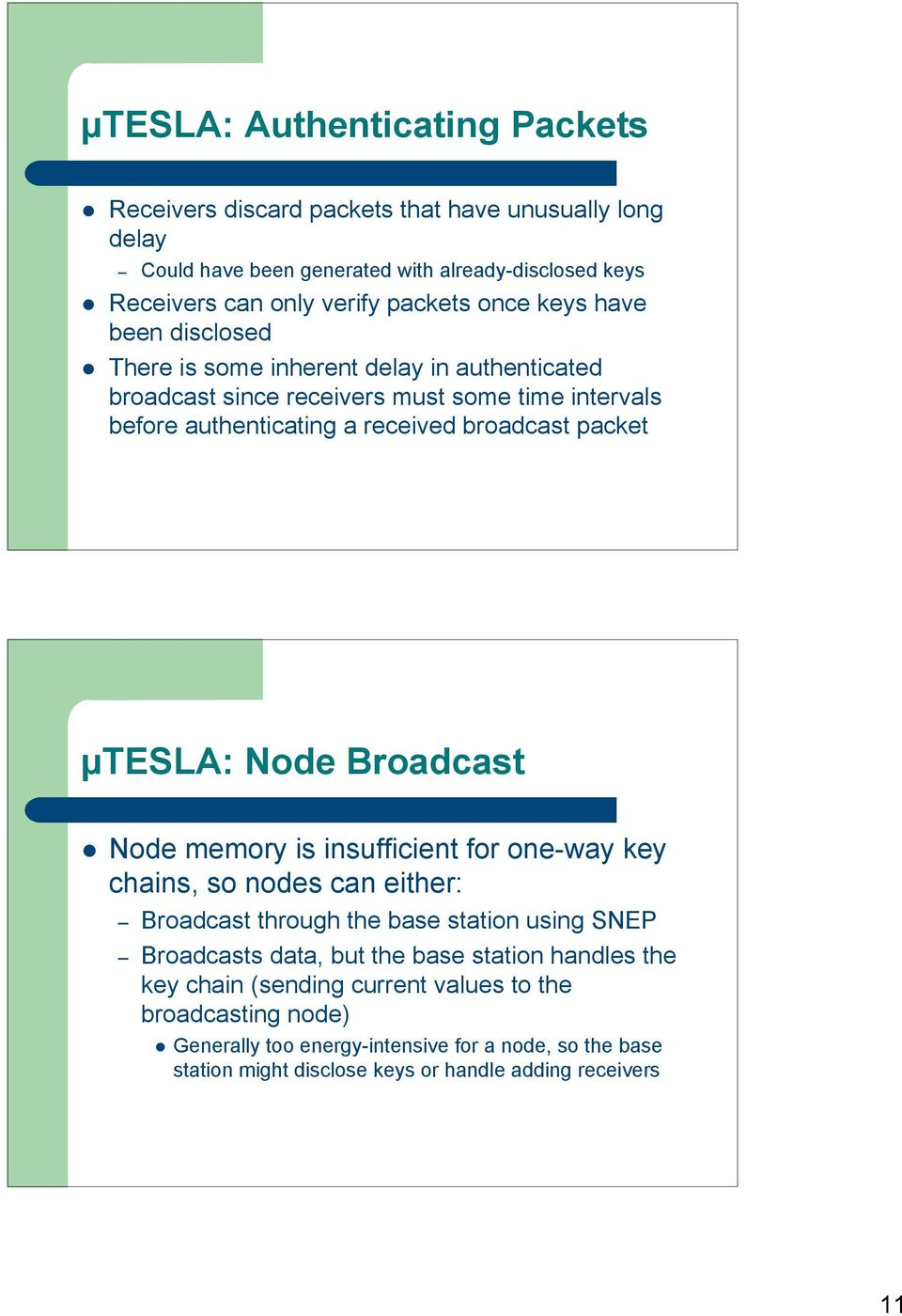 µtesla: Node Broadcast Node memory is insufficient for one-way key chains, so nodes can either: Broadcast through the base station using SNEP Broadcasts data, but the base station