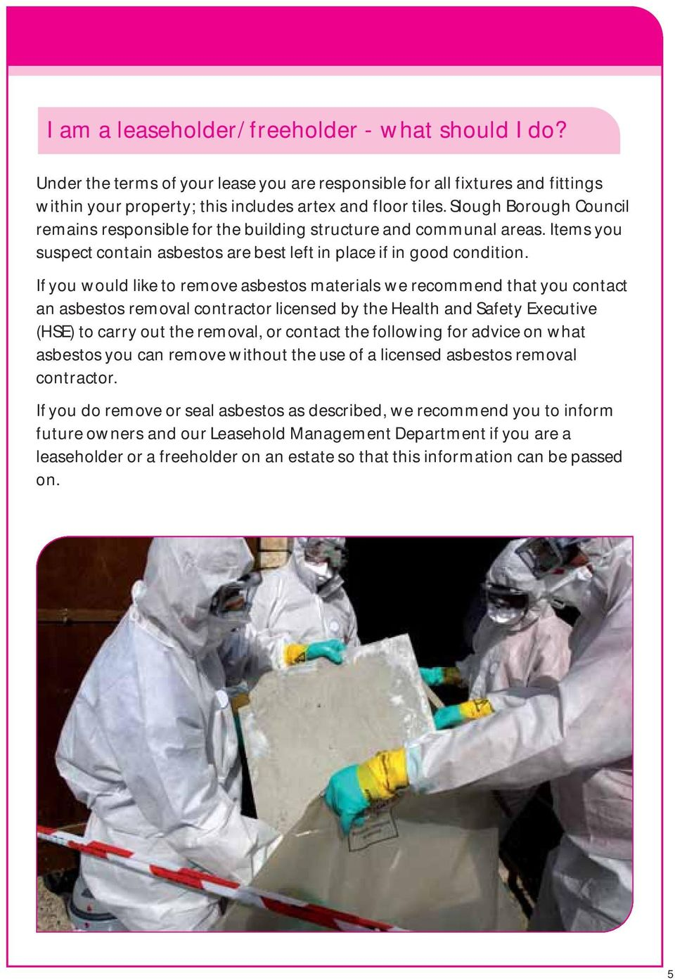 If you would like to remove asbestos materials we recommend that you contact an asbestos removal contractor licensed by the Health and Safety Executive (HSE) to carry out the removal, or contact the