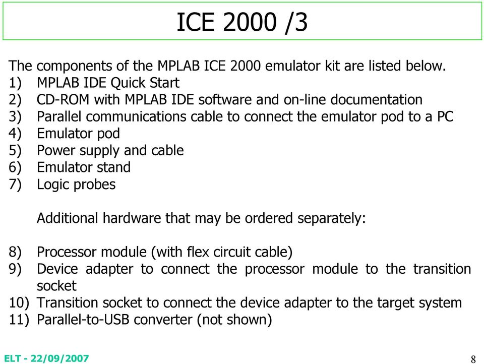 a PC 4) Emulator pod 5) Power supply and cable 6) Emulator stand 7) Logic probes Additional hardware that may be ordered separately: 8) Processor