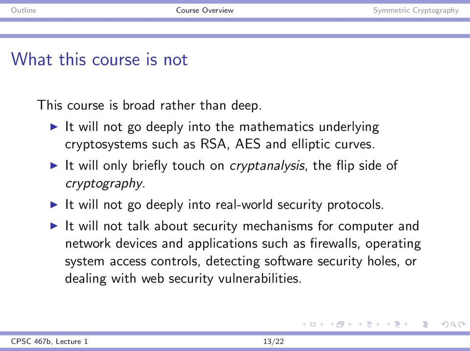 It will only briefly touch on cryptanalysis, the flip side of cryptography. It will not go deeply into real-world security protocols.