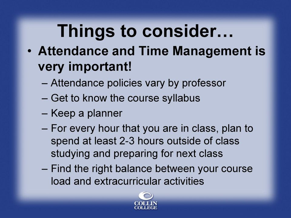 every hour that you are in class, plan to spend at least 2-3 hours outside of class