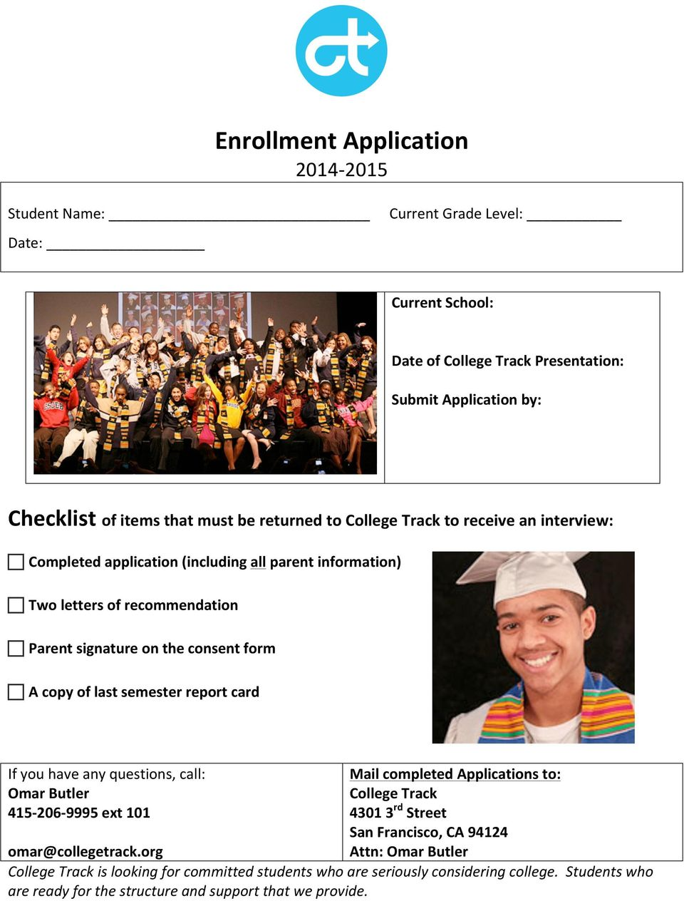 last semester report card If you have any questions, call: Omar Butler 415-206- 9995 ext 101 Mail completed Applications to: College Track 4301 3 rd Street San Francisco, CA 94124 Attn: