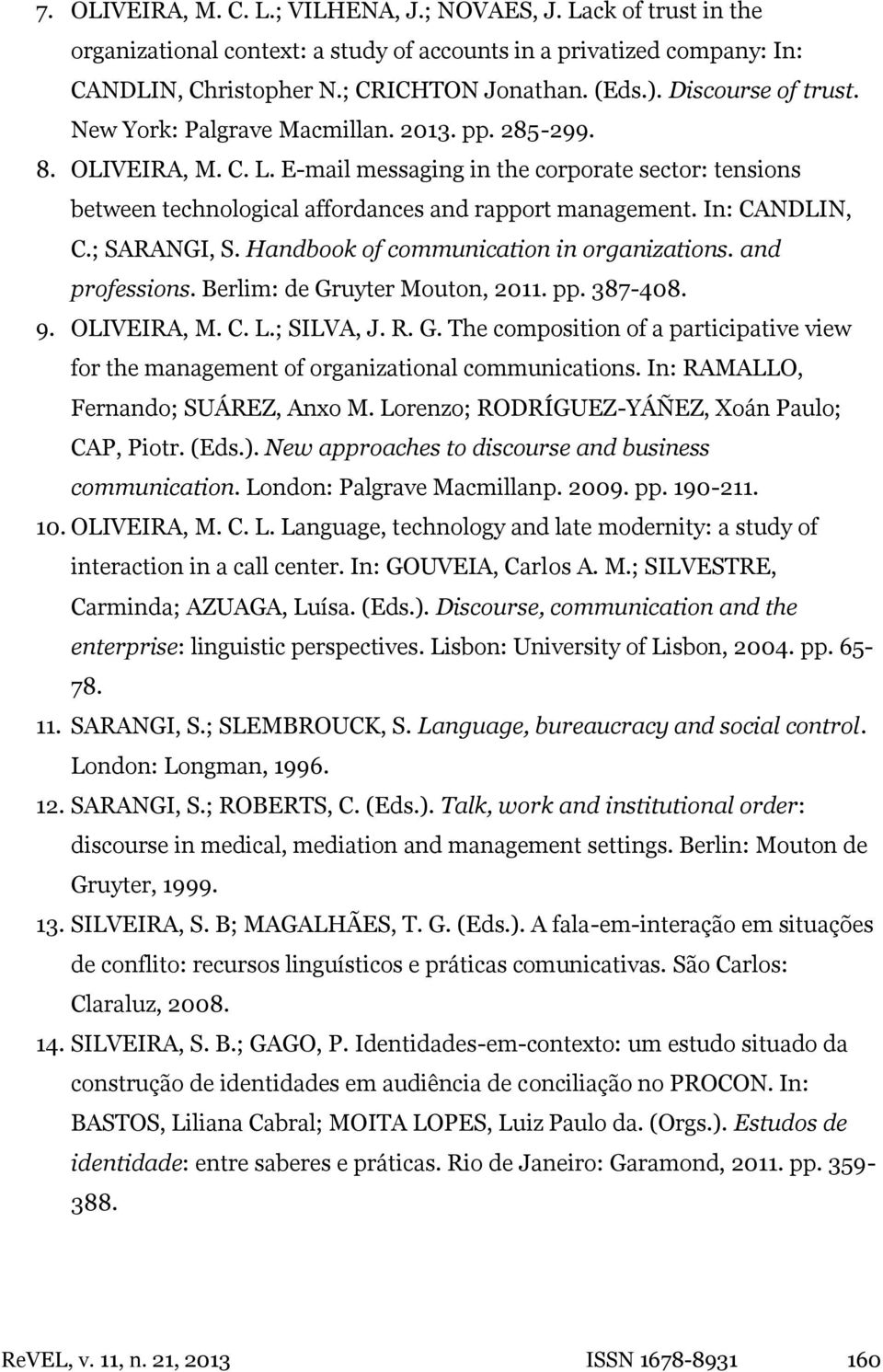 In: CANDLIN, C.; SARANGI, S. Handbook of communication in organizations. and professions. Berlim: de Gruyter Mouton, 2011. pp. 387-408. 9. OLIVEIRA, M. C. L.; SILVA, J. R. G. The composition of a participative view for the management of organizational communications.