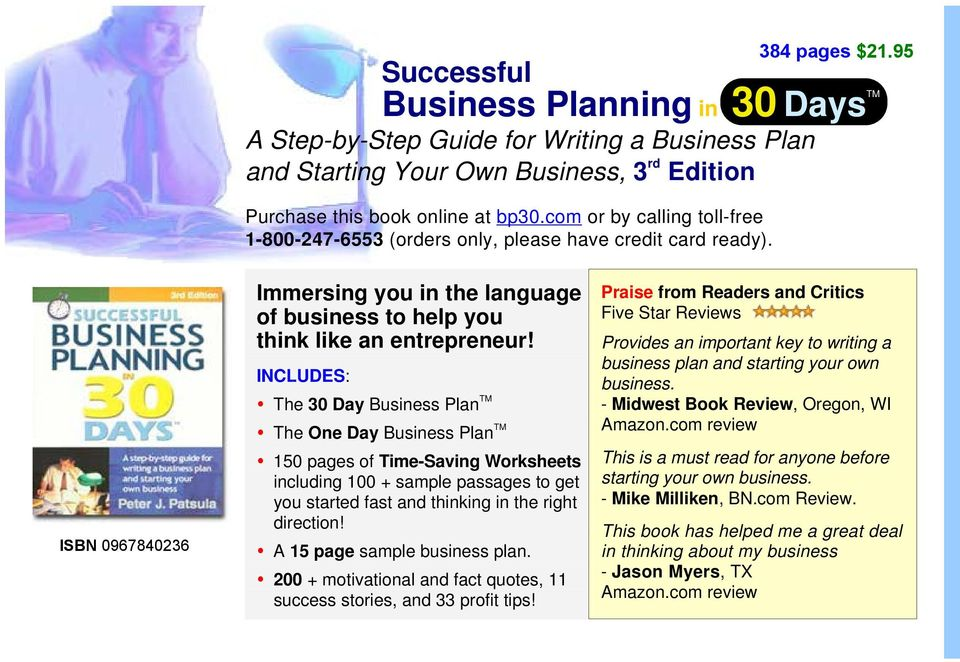 INCLUDES: The 30 Day Business Plan TM The One Day Business Plan TM 150 pages of Time-Saving Worksheets including 100 + sample passages to get you started fast and thinking in the right direction!