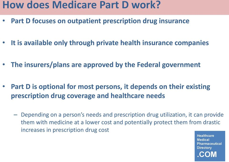 insurers/plans are approved by the Federal government Part D is optional for most persons, it depends on their existing