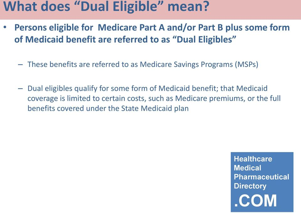 as Dual Eligibles These benefits are referred to as Medicare Savings Programs (MSPs) Dual eligibles