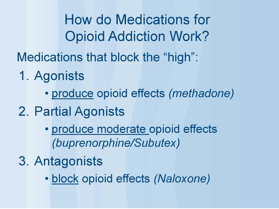 Agonists produce opioid effects (methadone) 2.