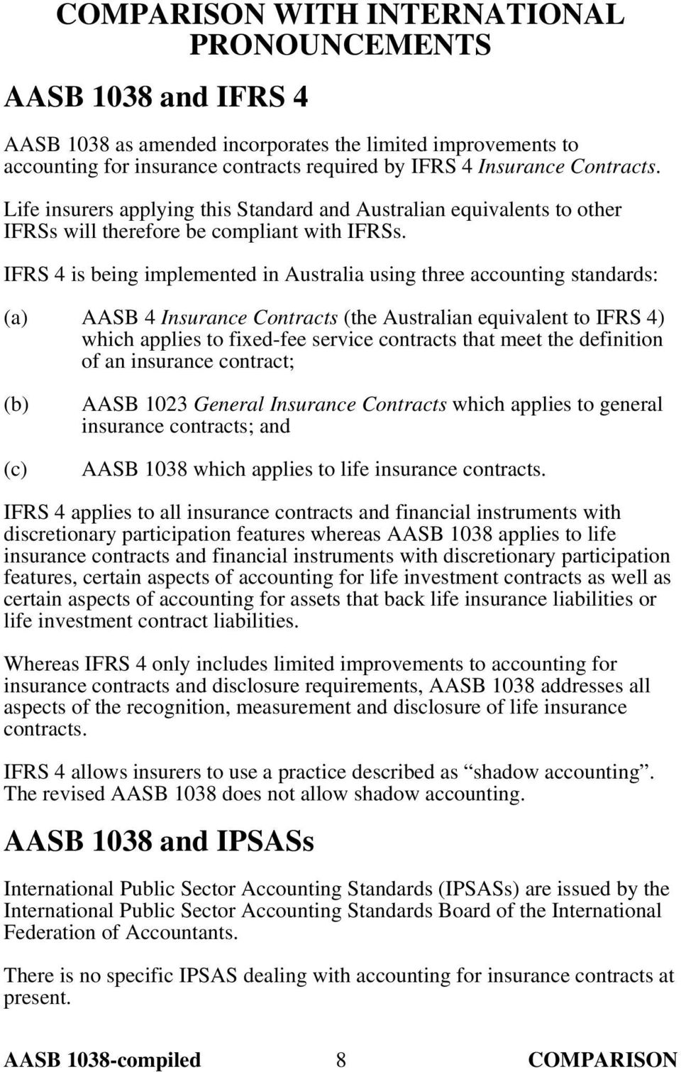 IFRS 4 is being implemented in Australia using three accounting standards: AASB 4 Insurance Contracts (the Australian equivalent to IFRS 4) which applies to fixed-fee service contracts that meet the