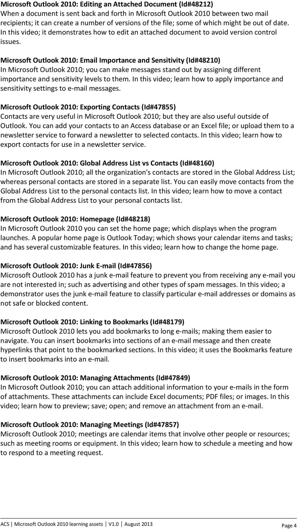 Microsoft Outlook 2010: Email Importance and Sensitivity (Id#48210) In Microsoft Outlook 2010; you can make messages stand out by assigning different importance and sensitivity levels to them.