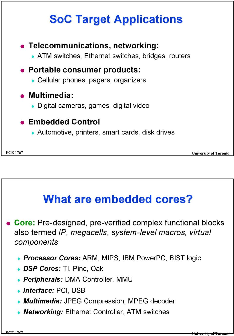 Core: Pre-designed, pre-verified complex functional blocks also termed IP, megacells, system-level macros, virtual components Processor Cores: ARM, MIPS, IBM