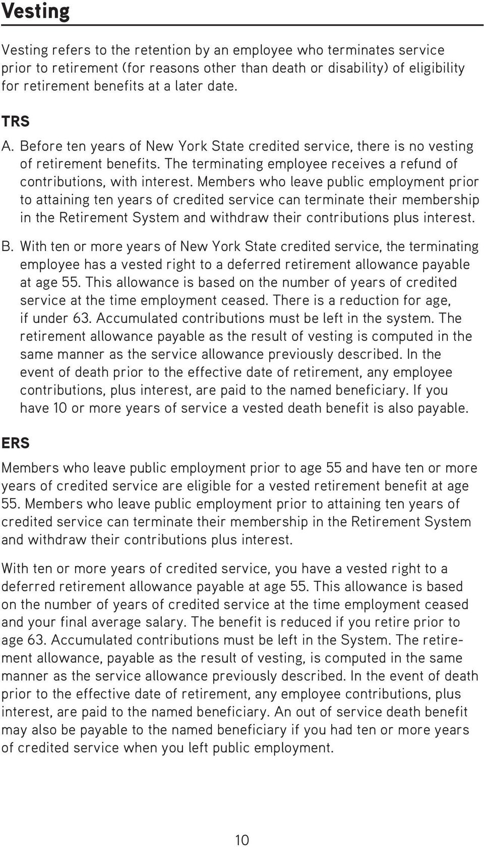 Members who leave public employment prior to attaining ten years of credited service can terminate their membership in the Retire ment System and withdraw their contributions plus interest. B.