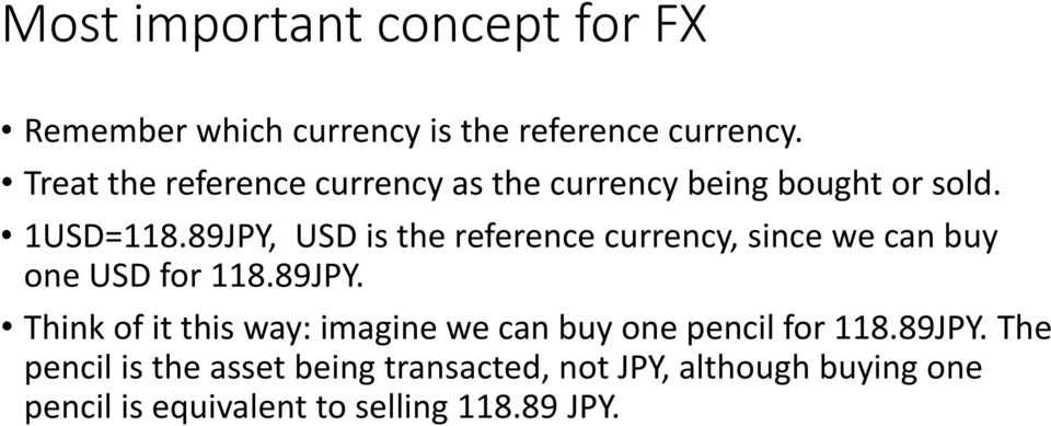 89JPY, USD is the reference currency, since we can buy one USD for 118.89JPY. Think of it this way: imagine we can buy one pencil for 118.