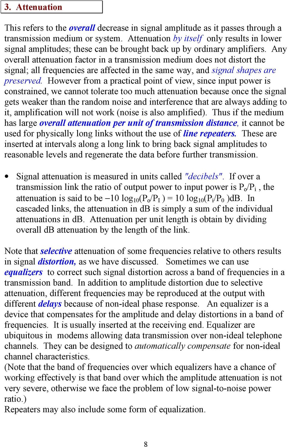 Any overall attenuation factor in a transmission medium does not distort the signal; all frequencies are affected in the same way, and signal shapes are preserved.