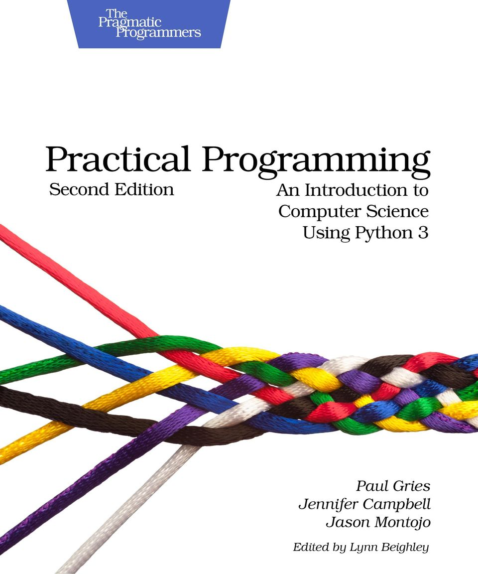 3 Practical Programming, 2nd Edition An Introduction to Computer Science  Using Python 3 Paul Gries Jennifer Campbell Jason Montojo The Pragmatic  Bookshelf ...
