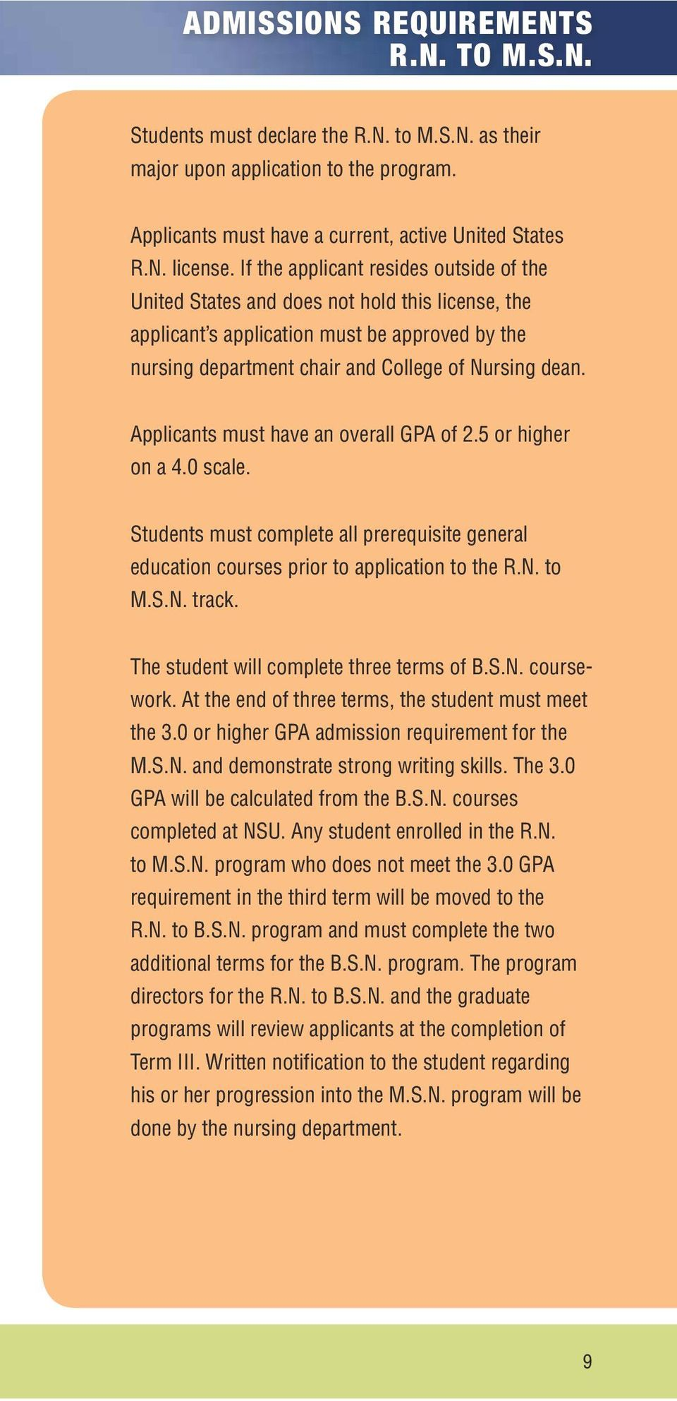 Applicants must have an overall GPA of 2.5 or higher on a 4.0 scale. Students must complete all prerequisite general education courses prior to application to the R.N. to M.S.N. track.