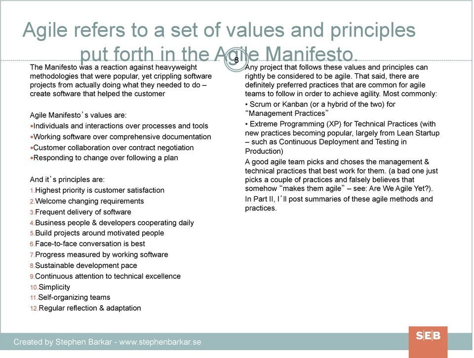 Agile Manifesto s values are: Individuals and interactions over processes and tools Working software over comprehensive documentation Customer collaboration over contract negotiation Responding to