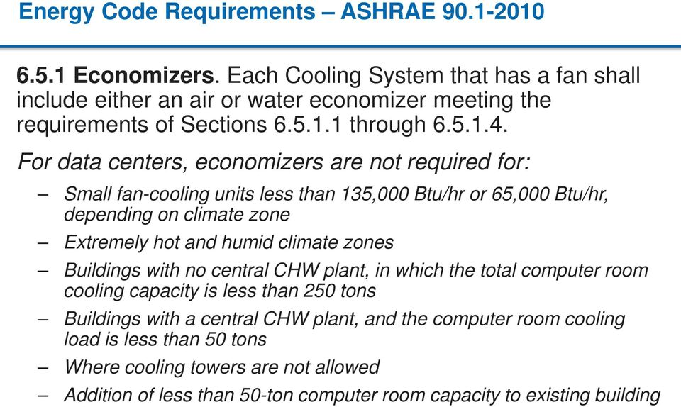 For data centers, economizers are not required for: Small fan-cooling units less than 135,000 Btu/hr or 65,000 Btu/hr, depending on climate zone Extremely hot and humid