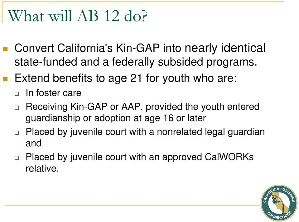 Extend benefits to age 21 for youth who are: In foster care Receiving Kin-GAP or AAP, provided the