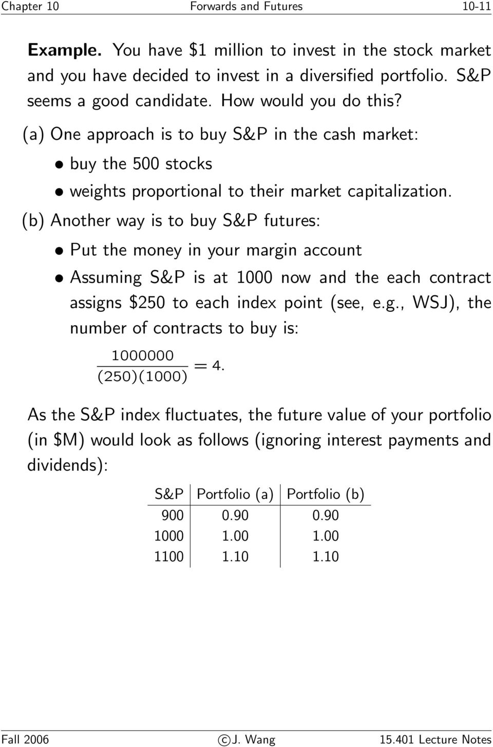 (b) Another way is to buy S&P futures: Put the money in your margin account Assuming S&P is at 1000 now and the each contract assigns $250 to each index point (see, e.g., WSJ), the number of contracts to buy is: 1000000 (250)(1000) =4.