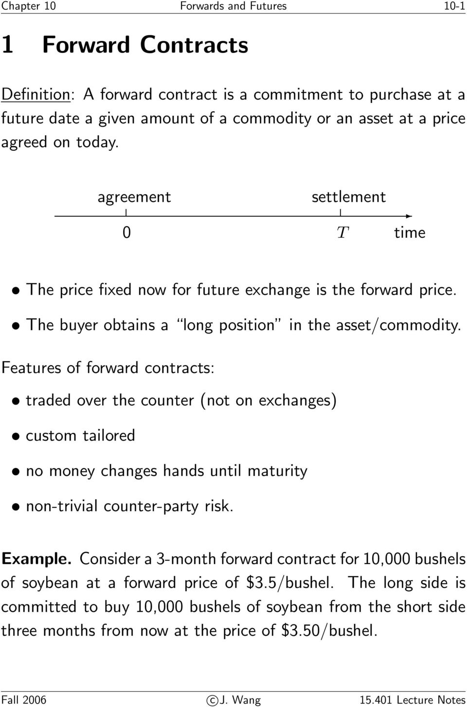 Features of forward contracts: traded over the counter (not on exchanges) custom tailored no money changes hands until maturity non-trivial counter-party risk. Example.