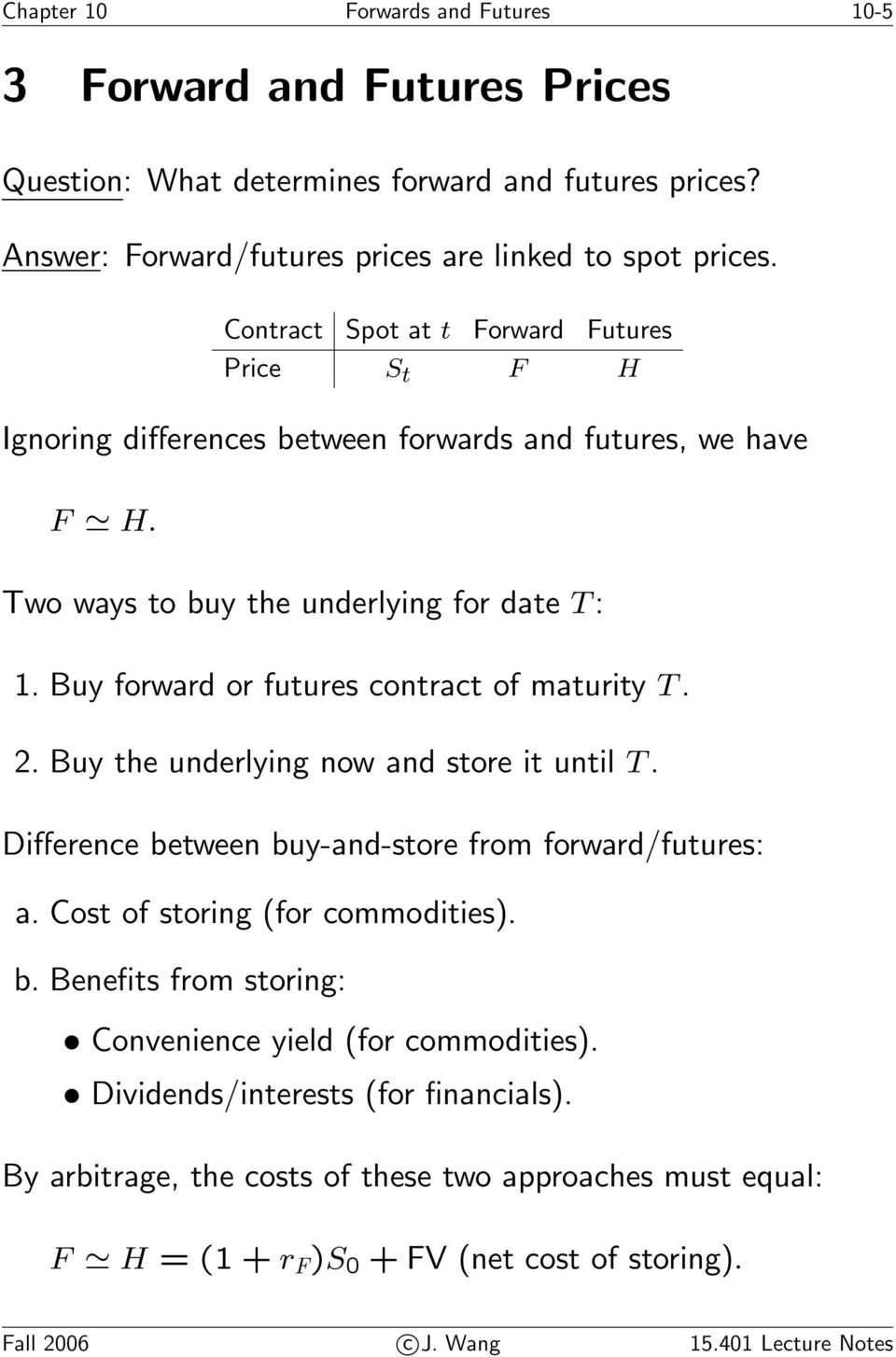 Buy forward or futures contract of maturity T. 2. Buy the underlying now and store it until T. Difference between buy-and-store from forward/futures: a. Cost of storing (for commodities). b. Benefits from storing: Convenience yield (for commodities).