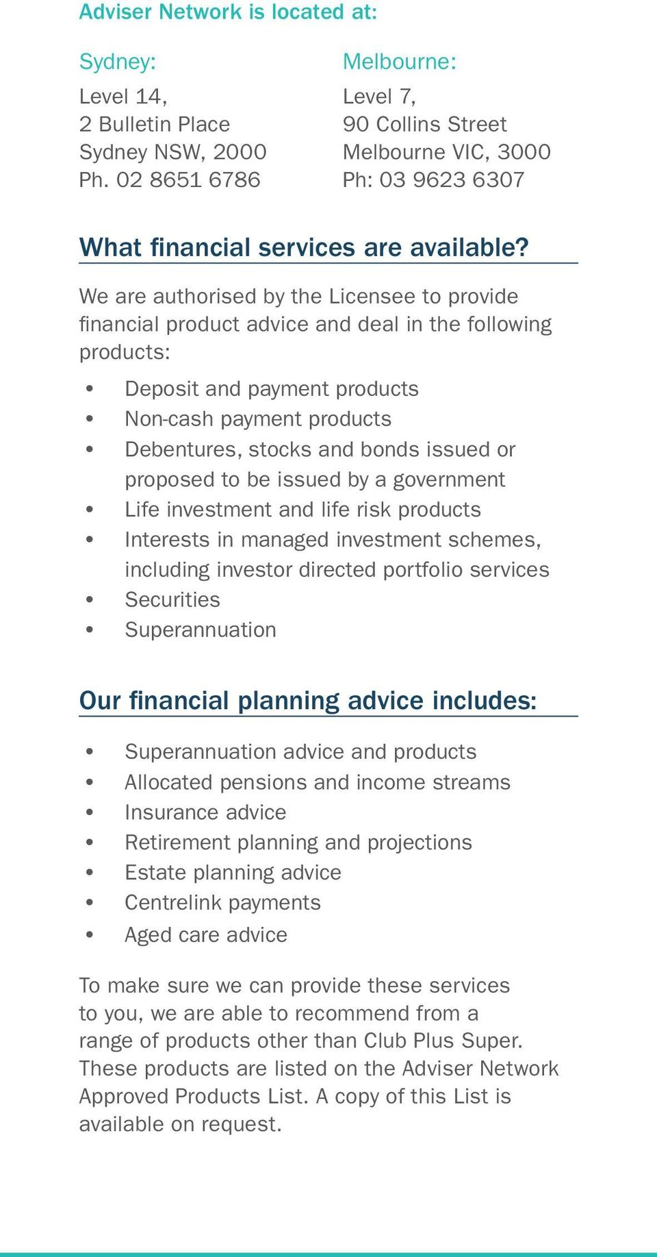 We are authorised by the Licensee to provide financial product advice and deal in the following products: Deposit and payment products Non-cash payment products Debentures, stocks and bonds issued or