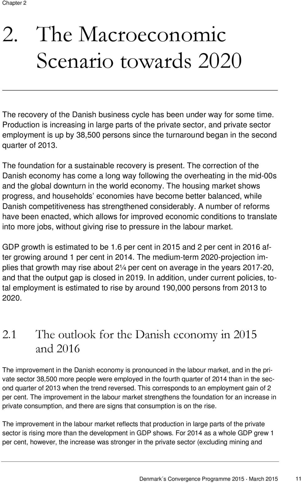 The foundation for a sustainable recovery is present. The correction of the Danish economy has come a long way following the overheating in the mid-00s and the global downturn in the world economy.