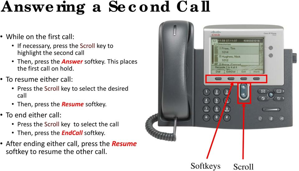 To resume either call: Press the Scroll key to select the desired call Then, press the Resume softkey.