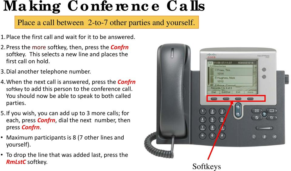 When the next call is answered, press the Confrn softkey to add this person to the conference call. You should now be able to speak to both called parties. 5.