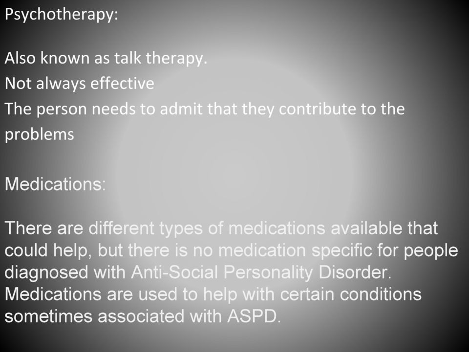 There are different types of medications available that could help, but there is no medication