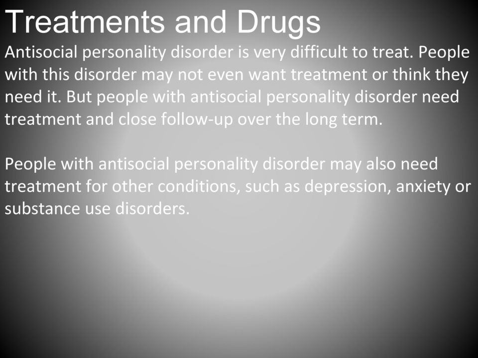 But people with antisocial personality disorder need treatment and close follow-up over the long term.