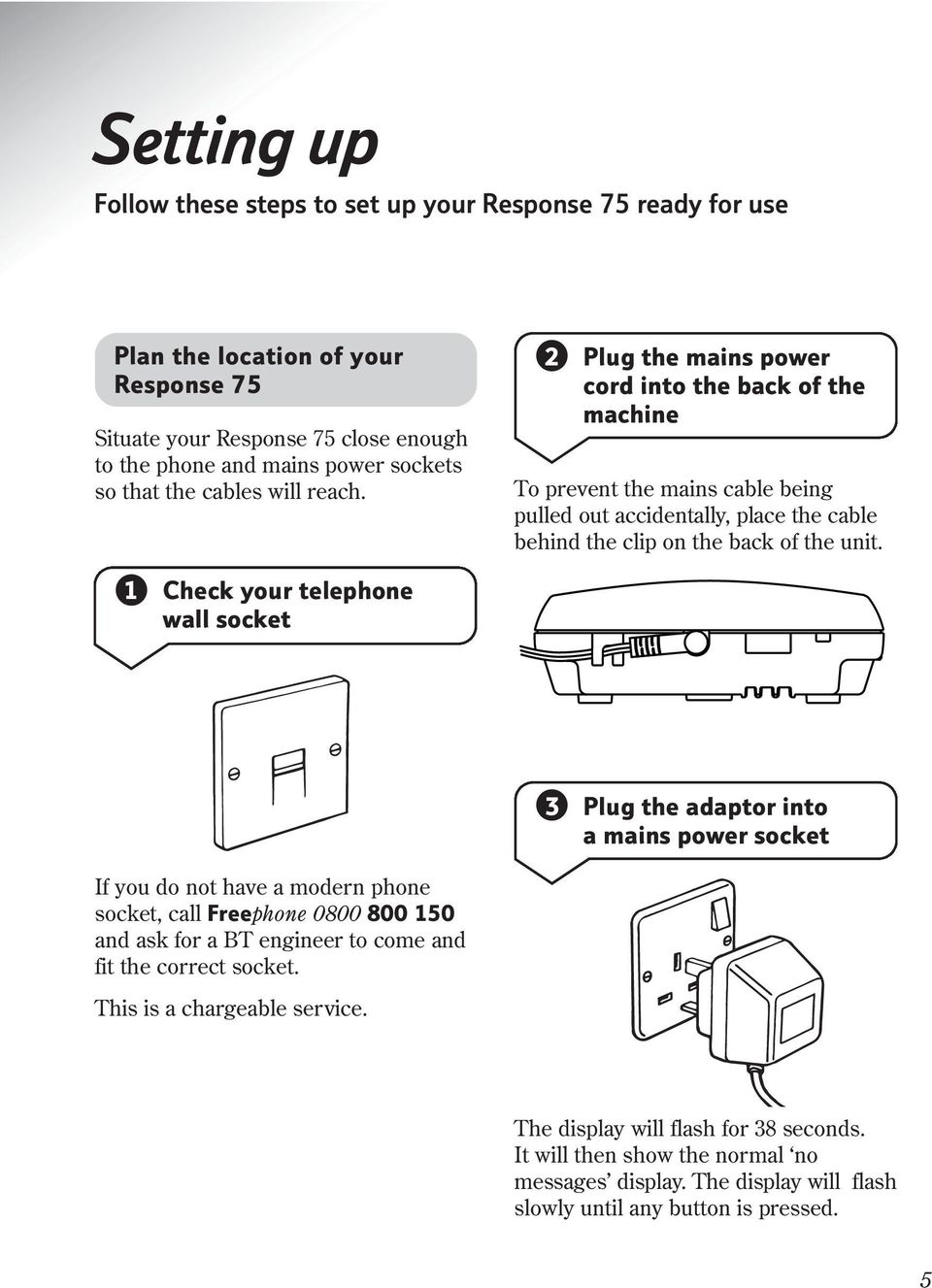 1 Check your telephone wall socket 3 Plug the adaptor into a mains power socket If you do not have a modern phone socket, call Freephone 0800 800 150 and ask for a BT engineer to come and fit
