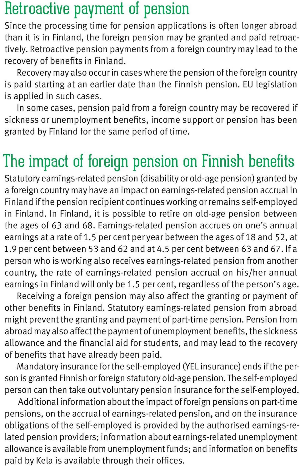 Recovery may also occur in cases where the pension of the foreign country is paid starting at an earlier date than the Finnish pension. EU legislation is applied in such cases.